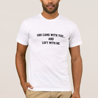 Sie kam mit Ihnen. und mit mir T-Stück verlassen T-Shirt