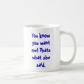 Sie wissen, dass Sie mich wollen! Das ist, was sie Kaffeetasse