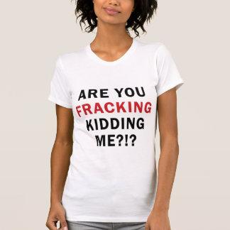 Sind Sie FRACKING, die mich?! scherzen? - Das T-Shirt