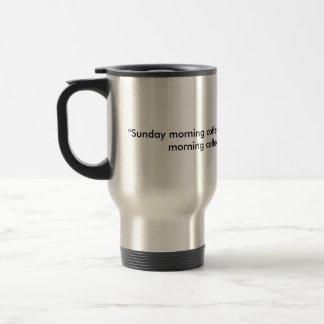 """""""Sonntag Morgen Kaffee ist über Vergnügen. Montag Reisebecher"""