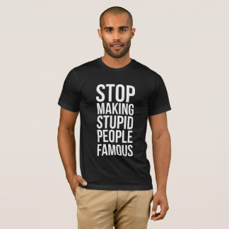 Stopp Making Stupid People Famous T-Shirt