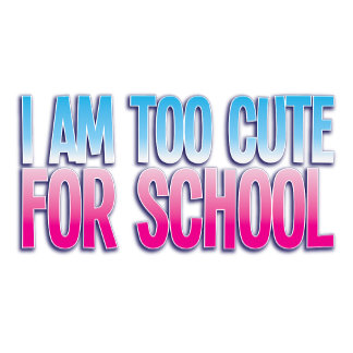 I am too cute for SCHOOL