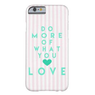 Tun Sie mehr von, was Sie Liebe, Inspirational Barely There iPhone 6 Hülle