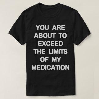 Übersteigen Sie die Grenzen auf meine Medikation T-Shirt