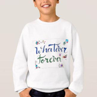 Was auch immer für immer sweatshirt