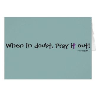 Wenn im Zweifel, beten Sie ihn heraus! Haben Sie Karte