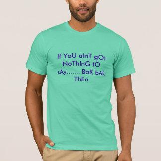 Wenn Sie aInT nichts erhielten zu sagen ....... T-Shirt