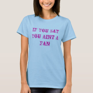 Wenn Sie Sie Aint ein Fan sagen T-Shirt