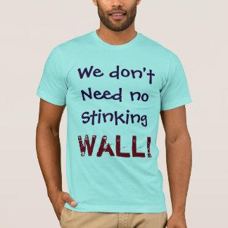 Wir benötigen nicht keine stinkende WAND!  Shirt
