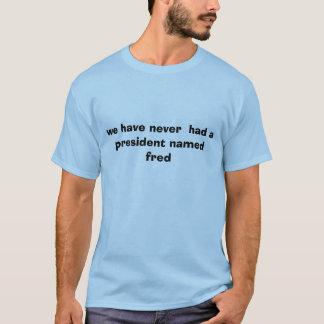 wir haben nie einen Präsidenten gehabt, der Fred T-Shirt