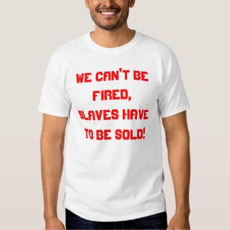 WIR können nicht gefeuert werden, SKLAVEN müssen Tshirts