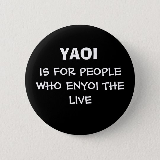 YAOI, IS FOR PEOPLE WHO ENYOI THE LIVE RUNDER BUTTON 5,1 CM