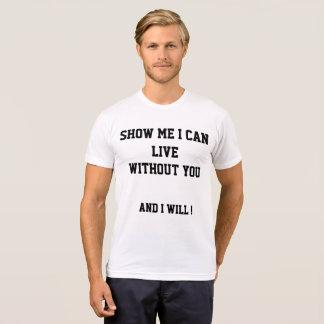 Zeigen Sie mich, dass ich ohne Sie leben kann und T-Shirt
